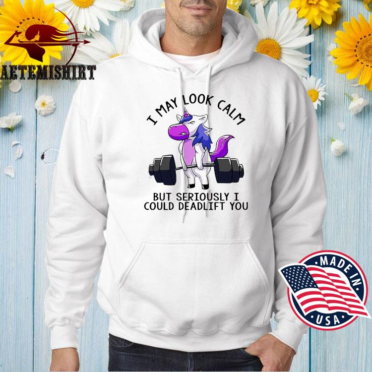 Weight Lifting I May Look Calm But Seriously I Could Deadlift You T-s Hoodie